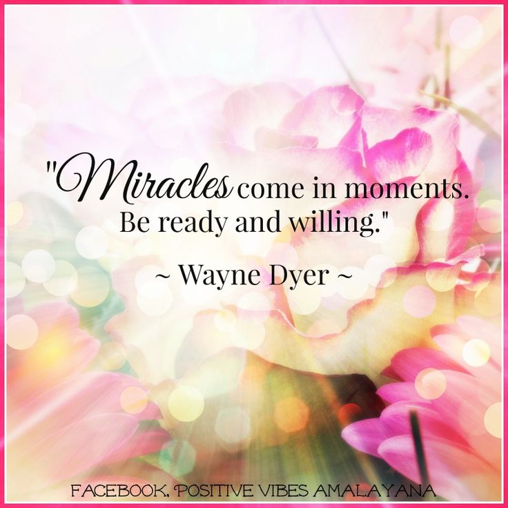 """Miracles come in moments. Be ready and willing.""  ~Wayne Dyer ~"