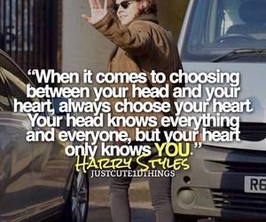 """When it comes to choosing between your head and your heart, always choose your heart. Your head knows everything and everyone, but your heart only knows you."" -Harry Styles"