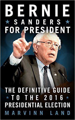 Bernie Sanders for President: The 2016 Presidential Election Guide - Kindle edition by Marvinn Land. Politics & Social Sciences Kindle eBooks @ Amazon.com.