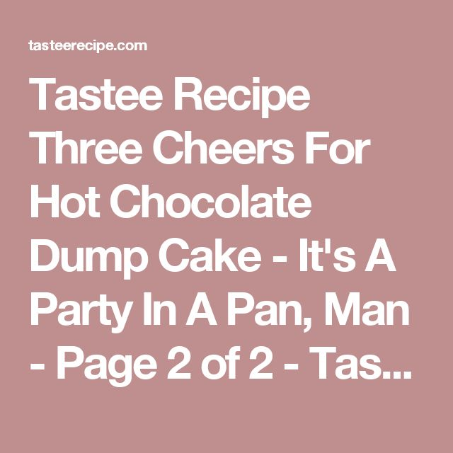 Tastee Recipe Three Cheers For Hot Chocolate Dump Cake - It's A Party In A Pan, Man - Page 2 of 2 - Tastee Recipe
