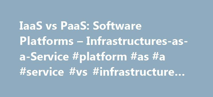 IaaS vs PaaS: Software Platforms – Infrastructures-as-a-Service #platform #as #a #service #vs #infrastructure #as #a #service http://new-zealand.remmont.com/iaas-vs-paas-software-platforms-infrastructures-as-a-service-platform-as-a-service-vs-infrastructure-as-a-service/  # IaaS vs PaaS: Software Platforms Infrastructures-as-a-Service Software platforms delivered as services can be divided in two tiers of varying scale: IaaS (Infrastructure as a Service) PaaS (Platform as a Service)…