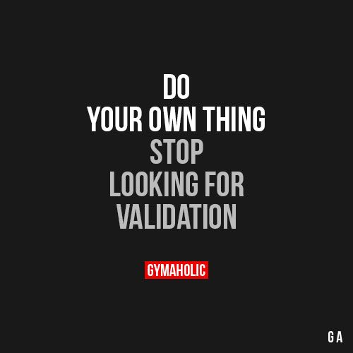 Do Your Own Thing Stop looking for validation. https://www.gymaholic.co