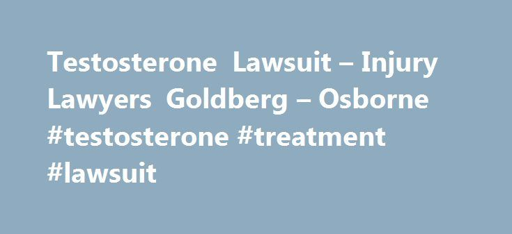 Testosterone Lawsuit – Injury Lawyers Goldberg – Osborne #testosterone #treatment #lawsuit http://tampa.remmont.com/testosterone-lawsuit-injury-lawyers-goldberg-osborne-testosterone-treatment-lawsuit/  # Testosterone Legal Claims for Prescription Testosterone Users Prescription testosterone therapy products approved by the United States Food and Drug Administration (FDA) are suspected of causing stroke, heart attack, and even death in men. In response to concerns raised by the publication of…