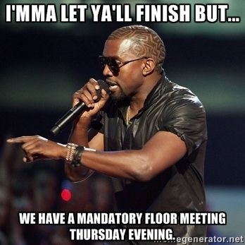 I'mma Let Ya'll finish but... We have a mandatory floor meeting ...