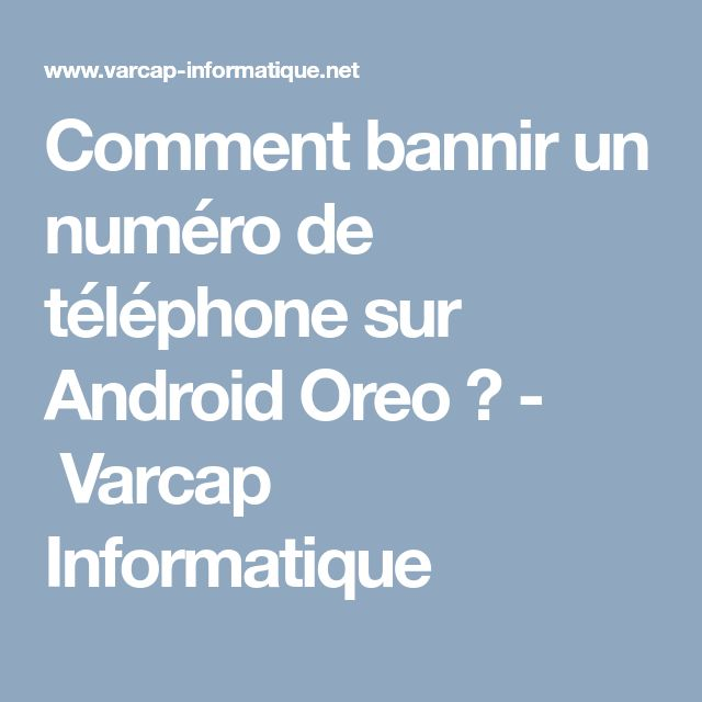 Comment bannir un numéro de téléphone sur Android Oreo ? - Varcap Informatique