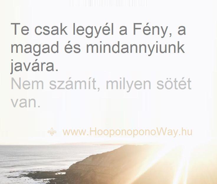 Hálát adok a mai napért. Te csak legyél a Fény, a magad és mindannyiunk javára. Nem számít, milyen sötét van. Azért jöttünk, hogy még ragyogóbbá váljunk. A Fény határtalan. Így szeretlek, Élet! Köszönöm. Szeretlek ❤️  ⚜ Ho'oponoponoWay Magyarország ⚜ www.HooponoponoWay.hu