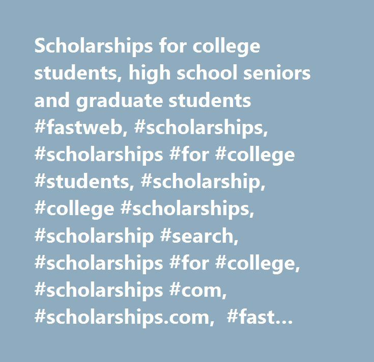 Scholarships for college students, high school seniors and graduate students #fastweb, #scholarships, #scholarships #for #college #students, #scholarship, #college #scholarships, #scholarship #search, #scholarships #for #college, #scholarships #com, #scholarships.com, #fast #web, #fastweb.com, #fastweb #com, #free #scholarships, #scholarship #finder, #scholarships #and #grants, #grants #and #scholarships, #college #financial #aid, #scholarship #websites, #financial #aid #for #college…