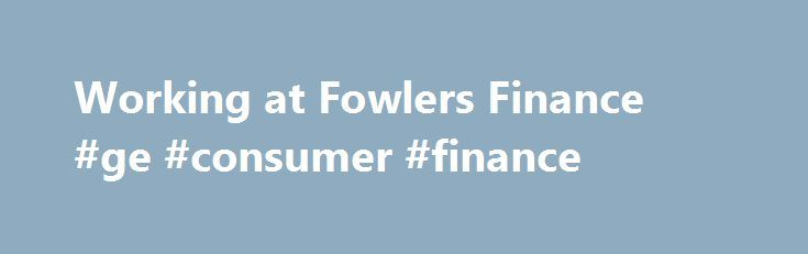 Working at Fowlers Finance #ge #consumer #finance http://finance.remmont.com/working-at-fowlers-finance-ge-consumer-finance/  #fowlers finance # Fowlers Finance They pay their staff over the odds for what there ability is, but when you are ripping people off that is easy. Staff abused, customers are scum they suggest and the staff don t care as long as they get their money. Interest rates are an interesting subject and who […]
