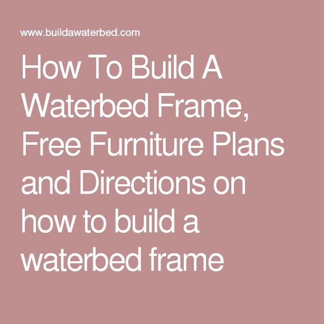 How To Build A Waterbed Frame, Free Furniture Plans and Directions on how to build a waterbed frame
