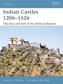Konstantin Nossov | Indian Castles 1206-1526. The Rise and Fall of the Delhi Sultanate