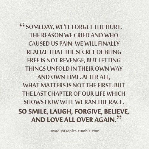 someday we'll forget the hurt, the reason we cried and who caused us pain.  we will finally realize that the secret of being free is not revenge but letting things unfold in their own way and own time.  after all, what matters is not the first but the last chapter of our life which shows how well we ran the race.  so smile, laugh, forgive, believe and love all over again.