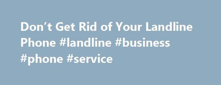 Don't Get Rid of Your Landline Phone #landline #business #phone #service http://puerto-rico.remmont.com/dont-get-rid-of-your-landline-phone-landline-business-phone-service/  # Don't Get Rid of Your Landline Phone If you rarely use your landline phone, dropping your service could be tempting. But it may not save as much as you think — especially if you bundle your phone service with TV and Internet. SEE ALSO: Is Your Cell-Phone Bill Too High? Going landline-less means directing business calls…