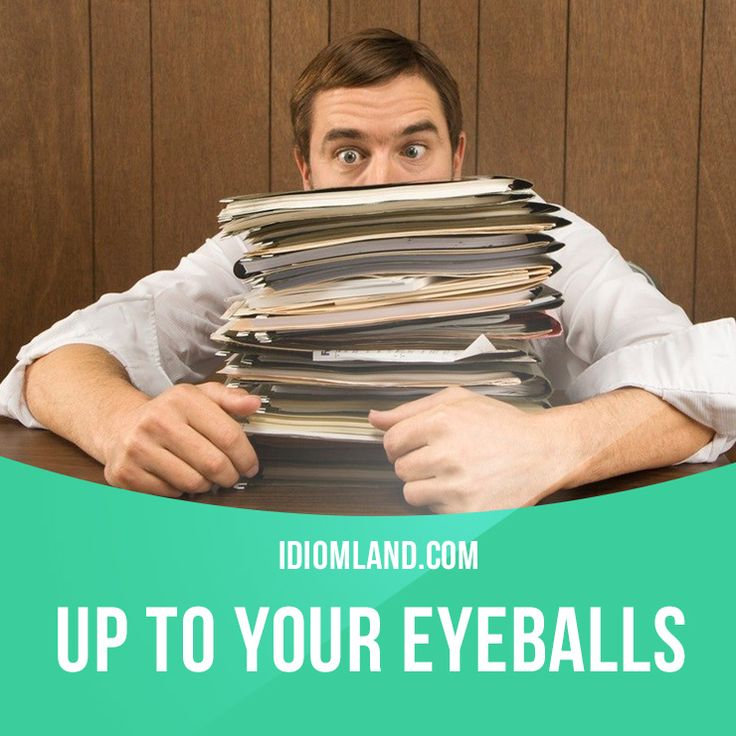 """""""Up to your eyeballs in something"""" means """"to have too much of something"""". Example: The secretary was up to her eyeballs in paperwork, so she had to work overtime."""