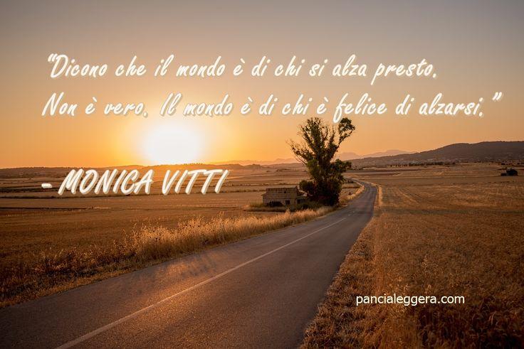 """""""Dicono che il mondo è di chi si alza presto. Non è vero. Il mondo è di chi è felice di alzarsi"""" - Monica Vitti #quote"""