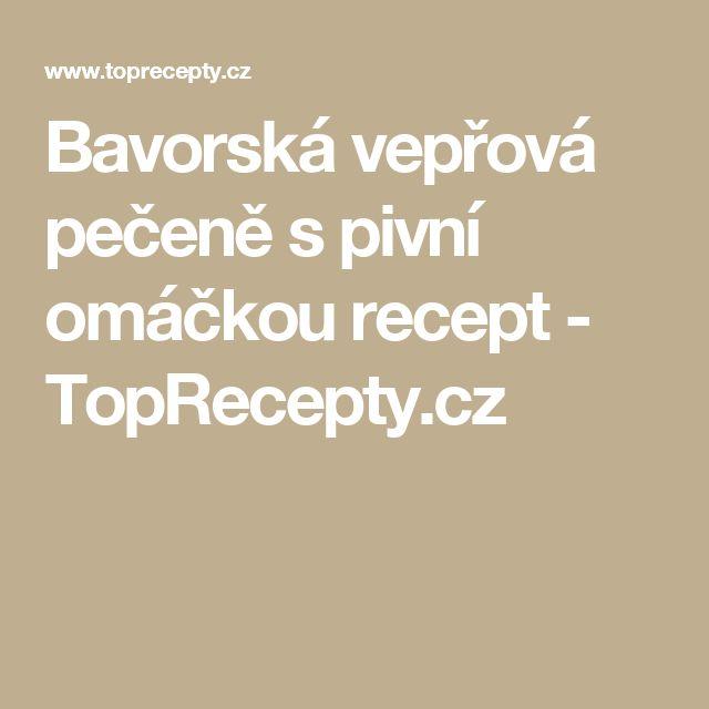 Bavorská vepřová pečeně s pivní omáčkou recept - TopRecepty.cz