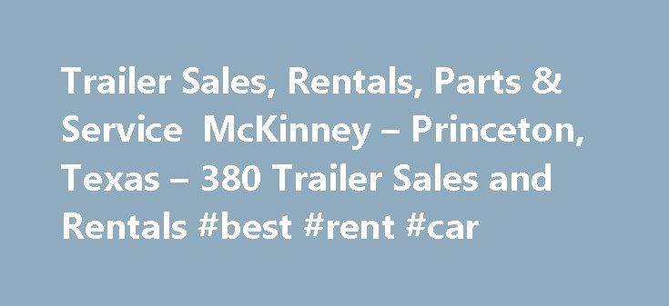 Trailer Sales, Rentals, Parts & Service McKinney – Princeton, Texas – 380 Trailer Sales and Rentals #best #rent #car http://rentals.remmont.com/trailer-sales-rentals-parts-service-mckinney-princeton-texas-380-trailer-sales-and-rentals-best-rent-car/  #car trailer rental # Collin County s Largest Trailer Dealer Stop on by and visit our indoor showroom! 380 Trailer Sales and Rentals, Princeton, Texas. We sell utility trailers in various sizes and capacities. We also offer gooseneck trailers…