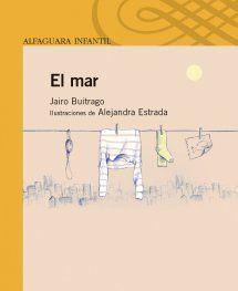 El mar de Jairo Buitrago Ilustraciones de Alejandra Estrada. Alfaguara