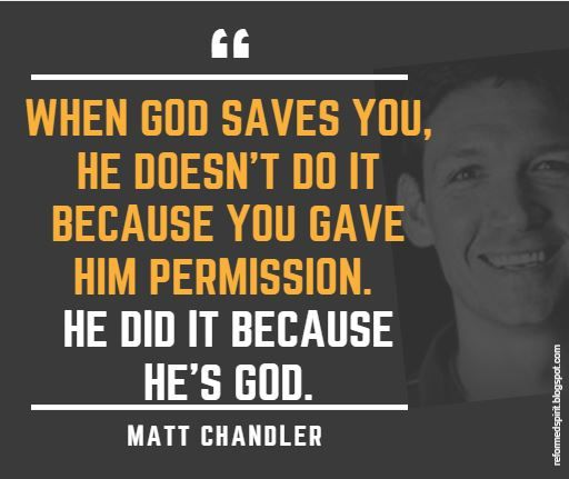 When God saves you, he doesn't do it because you gave him permission. He did it because he's God. - Matt Chandler | Reformed Spirit