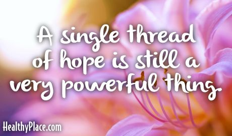 Quote: A single thread of hope is still a very powerful thing. www.HealthyPlace.com:
