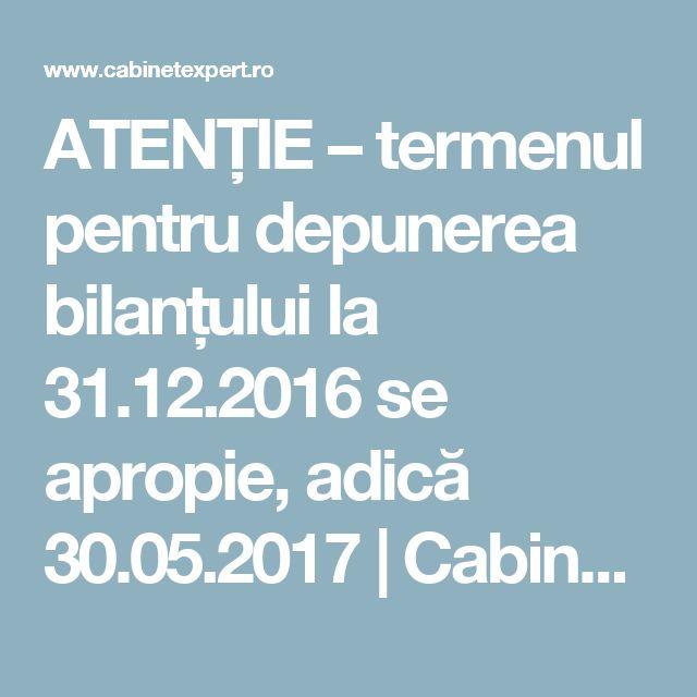 ATENȚIE – termenul pentru depunerea bilanțului la 31.12.2016 se apropie, adică 30.05.2017   CabinetExpert.ro - blog contabilitate