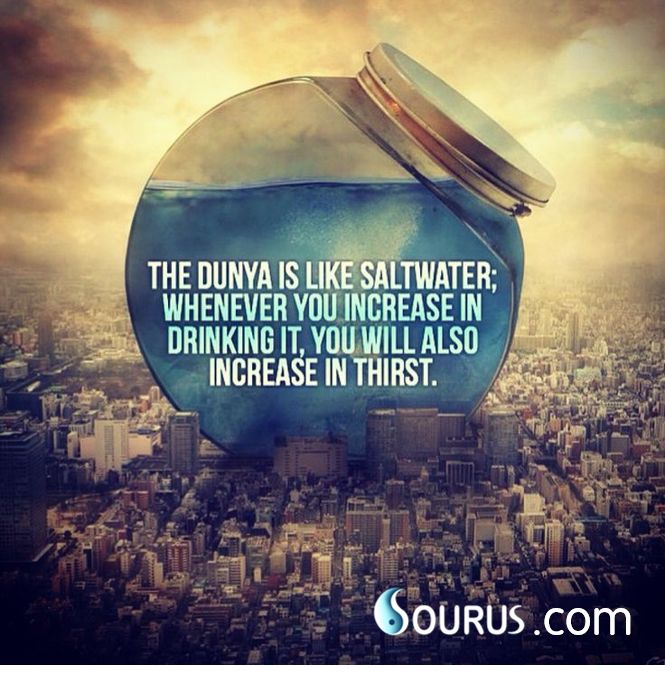 The duniya is like salt water, whenever you increase in drinking it, you will also increase in thirst.  #duniya #dunya #salt #water #increase #drinking #thirst #thought #wisdom #think #life #quote #inspiration #quran