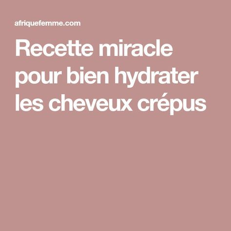 Recette miracle pour bien hydrater les cheveux crépus