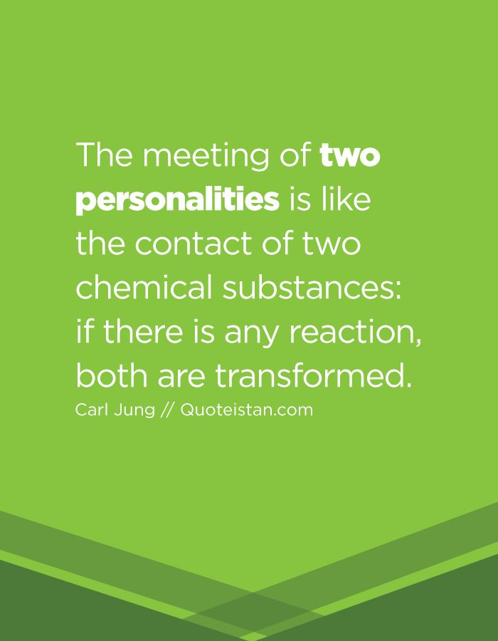 The meeting of two personalities is like the contact of two chemical substances if there is any reaction, both are transformed.