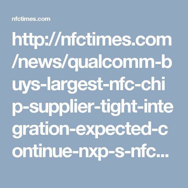 http://nfctimes.com/news/qualcomm-buys-largest-nfc-chip-supplier-tight-integration-expected-continue-nxp-s-nfc-technolog