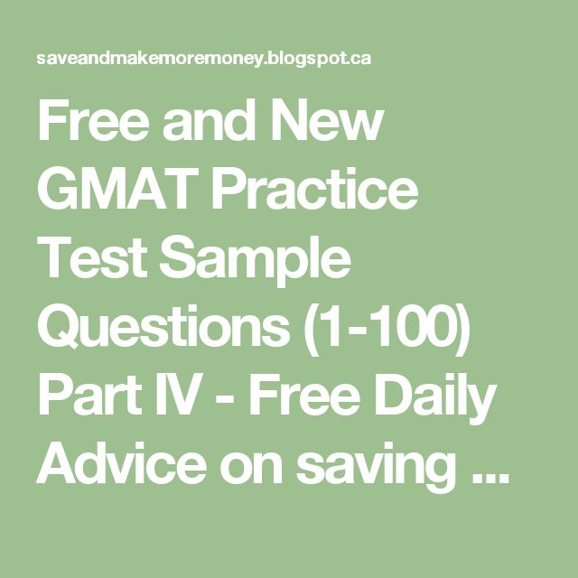 Free and New GMAT Practice Test Sample Questions (1-100) Part IV - Free Daily Advice on saving and making Money and advancing career