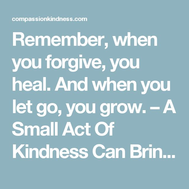 Remember, when you forgive, you heal. And when you let go, you grow. – A Small Act Of Kindness Can Bring Smile On Million Faces