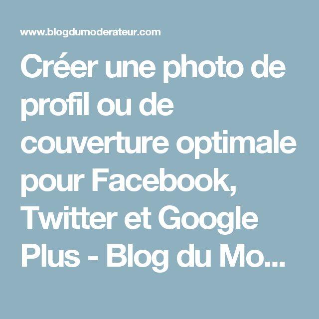 Créer une photo de profil ou de couverture optimale pour Facebook, Twitter et Google Plus - Blog du Modérateur