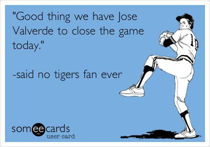 'Good thing we have Jose Valverde to close the game today.' -said no tigers fan ever.
