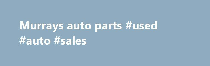Murrays auto parts #used #auto #sales http://turkey.remmont.com/murrays-auto-parts-used-auto-sales/  #murrays auto parts # Murrays auto parts Murray's auto parts also provide the some kind of discount offer so that its cover the bridge gap between the manufacturers. Also get the all materials directly from the manufacturers. This is rare option like we can one can count on in the related course value and also repair or maintenance of the job that might be possible. There are following events…