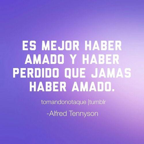 Es mejor haber amado y haber perdido que jamas haber amado. -Alfred Tennyson  #frase de #amor