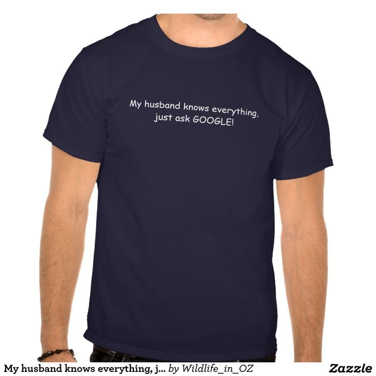 My husband knows everything, just ask GOOGLE T Shirt - Click on photo to view item then click on item to see how to purchase that item. #tshirts #recovery #therapy #heartattackrecovery #zazzle T-shirts