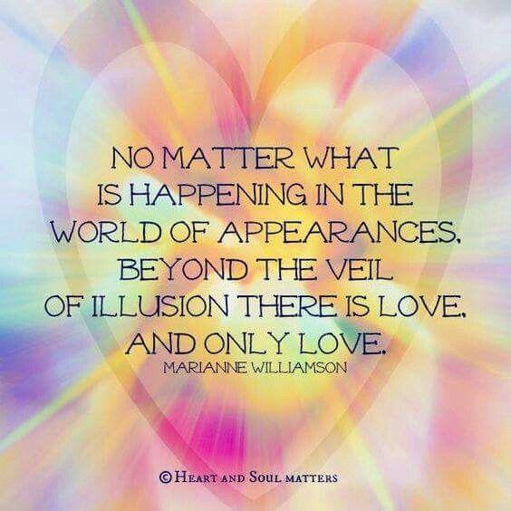 """""""No importa lo que está sucediendo en el mundo de las apariencias, más allá del velo de la ilusión hay Amor... sólo Amor."""" ~ Marianne Williamson"""