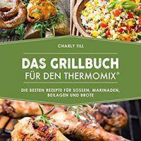 Das Grillbuch für den Thermomix: Über 80 Rezepte für Soßen, Marinaden, Charly Till, PDF, 3742301470, cookingebooks.info