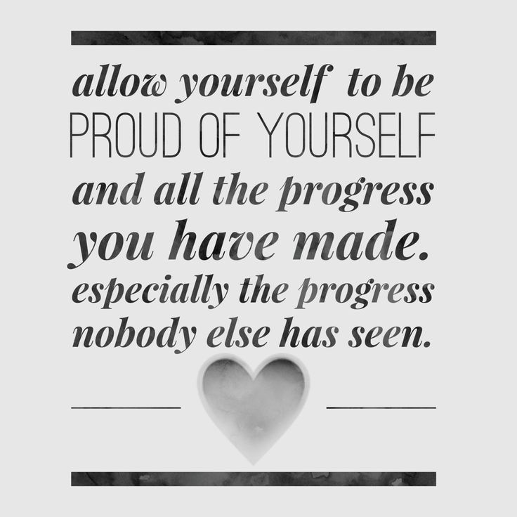 Allow yourself to be proud of yourself and all the progress you have made that nobody else can see.