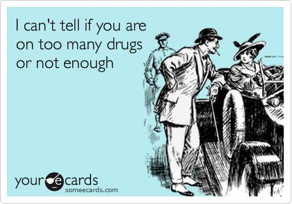 """I can't tell if you are on too many drugs or not enough."""