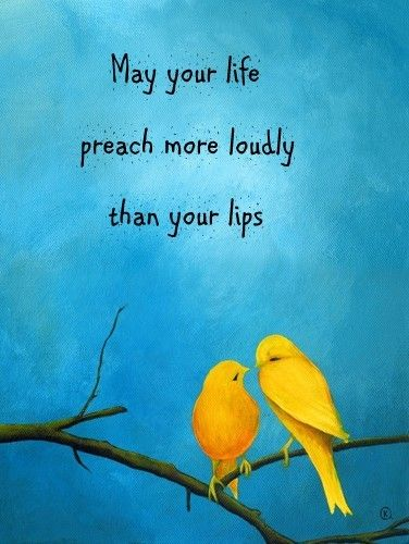 May your life preach more loudly than your lips.