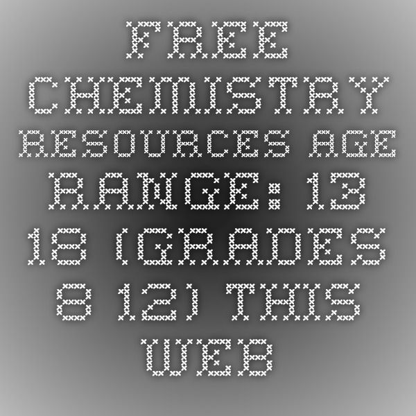 "FREE CHEMISTRY RESOURCES Age Range: 13-18 (Grades 8-12) This website created by a High School Chemistry teacher (with a cool sense of humor) is ""committed to giving out the very best free stuff to teachers."" There are no bells and whistles here, just an entire year's worth of free general and honors level high school chemistry lessons, labs, and worksheets."