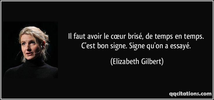 Il faut avoir le cœur brisé, de temps en temps. C'est bon signe. Signe qu'on a essayé. (Elizabeth Gilbert) #citations #ElizabethGilbert