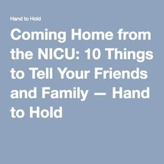 Coming Home from the NICU: 10 Things to Tell Your Friends and Family — Hand to Hold