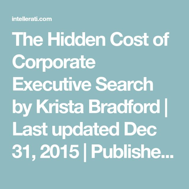 The Hidden Cost of Corporate Executive Search by Krista Bradford | Last updated Dec 31, 2015 | Published Jul 15, 2014 | Intellerati Blog, Internal Executive Search | 0 comments   LinkedIn Twitter Google+ Facebook The Hidden Cost of Bringing Executive Search Inside Somecorporationsare questioning their decision to bring executive search inside.Over the past few years, more large Fortune 500 corporations with a steady flow of executive searches have implemented the executive search…