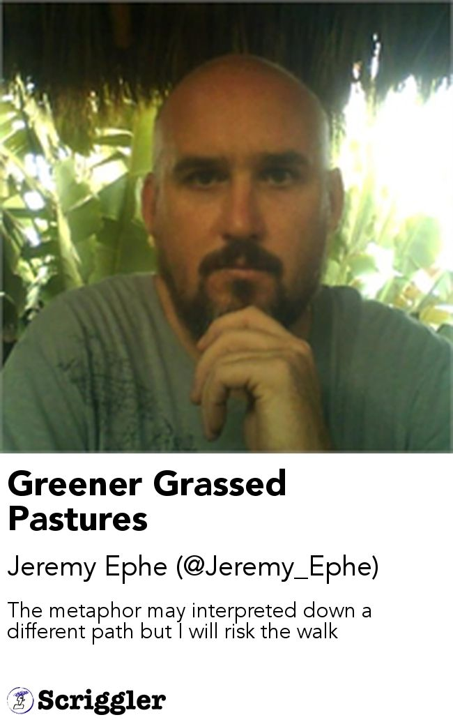 Greener Grassed Pastures by Jeremy Ephe (@Jeremy_Ephe) https://scriggler.com/detailPost/story/55866 The metaphor may interpreted down a different path but I will risk the walk
