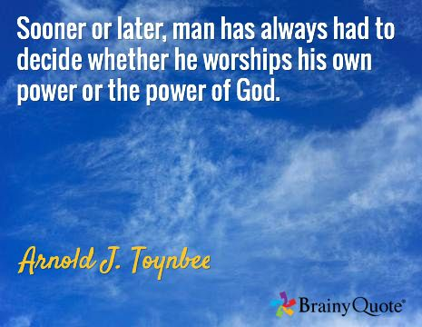 Sooner or later, man has always had to decide whether he worships his own power or the power of God. / Arnold J. Toynbee