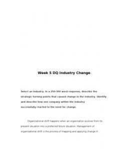 Industry Change  Select an industry. In a 250-300 word response, describe the strategic turning points that caused change in the industry. Identify and describe how one company within the industry successfully reacted to the need for change.
