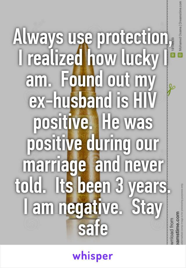 Always use protection, I realized how lucky I am. Found out my ex-husband is HIV positive. He was positive during our marriage and never told. Its been 3 years. I am negative. Stay safe