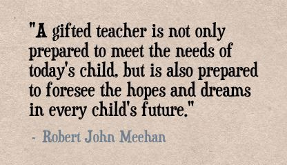 """A gifted teacher is not only prepared to meet the needs of today's child, but is also prepared to foresee the hopes and dreams in every child's future."" - Robert John Meehan"