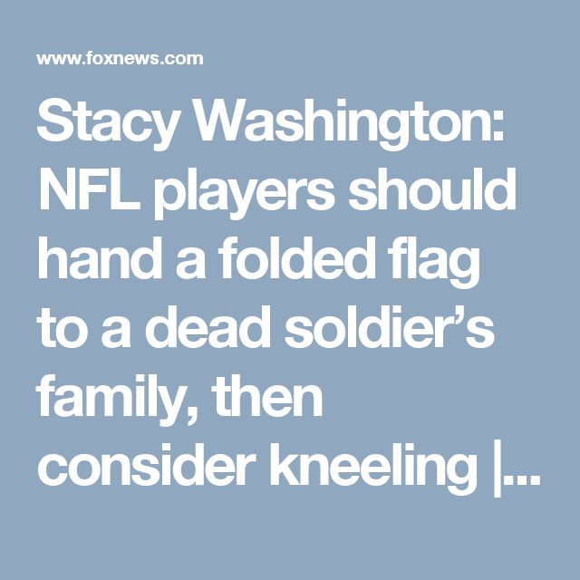 Stacy Washington: NFL players should hand a folded flag to a dead soldier's family, then consider kneeling | Fox News